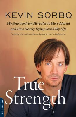 True Strength: My Journey from Hercules to Mere Mortal--and How Nearly Dying Saved My Life, Kevin Sorbo