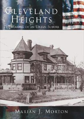 Cleveland Heights:  The Making Of  An Urban Suburb   (OH)  (Making of America), Morton, Marian J.