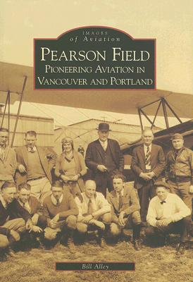 Image for Pearson Field:  Pioneering  Aviation  In  Vancouver and Portland   (WA)  (Images of Aviation)