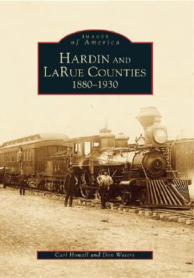 Hardin and LaRue Counties: 1880-1930 (KY) (Images of America), Carl  Howell; Don Waters