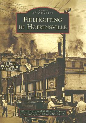 Firefighting in Hopkinsville (Images of America: Kentucky), Gilkey, Chris; Turner, William T.; Pace Jr., Chief Fagan W. [Foreword]