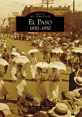 El Paso:: 1850-1950 (Images of America) [Paperback], James R. Murphy (Author)