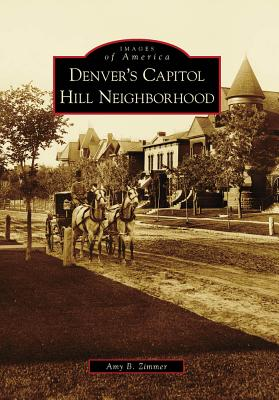 Denver's Capitol Hill Neighborhood (Images of America), Amy B. Zimmer