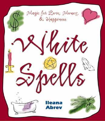 White Spells: Magic for Love, Money & Happiness (White Spells Series), Abrev, Ileana