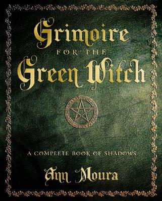 Grimoire for the Green Witch: A Complete Book of Shadows, Ann Moura