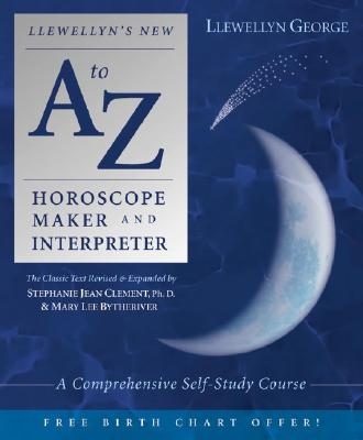 Llewellyn's New A to Z Horoscope Maker and Interpreter: A Comprehensive Self-Study Course, Llewellyn George; Stephanie Jean Clement; Marylee Bytheriver