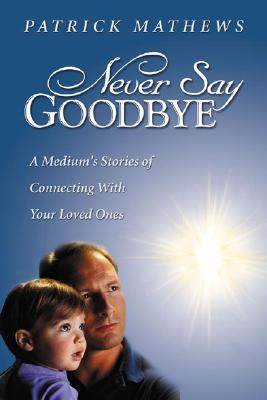 Never Say Goodbye: A Medium's Stories of Connecting With Your Loved Ones, Patrick Mathews
