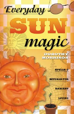 Everyday Sun Magic: Spells & Rituals for Radiant Living (Everyday Series), Morrison, Dorothy