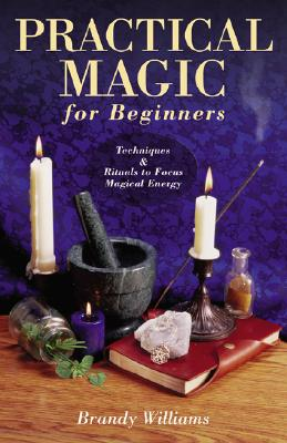 Practical Magic for Beginners: Techniques & Rituals to Focus Magical Energy (For Beginners (Llewellyn's)), Williams, Brandy