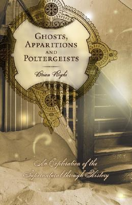 Ghosts, Apparitions and Poltergeists: An Exploration of the Supernatural Through History, Righi, Brian