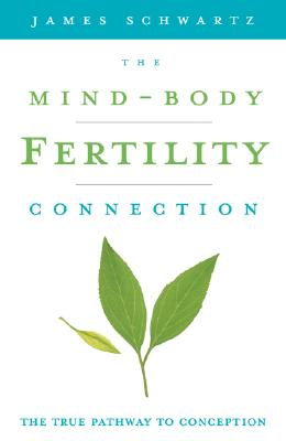 The Mind-Body Fertility Connection: The True Pathway to Conception, James Schwartz