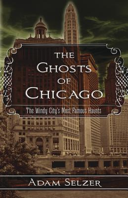 The Ghosts of Chicago: The Windy City's Most Famous Haunts, Adam Selzer