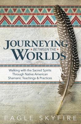 Image for Journeying Between the Worlds: Walking with the Sacred Spirits Through Native American Shamanic Teachings & Practices