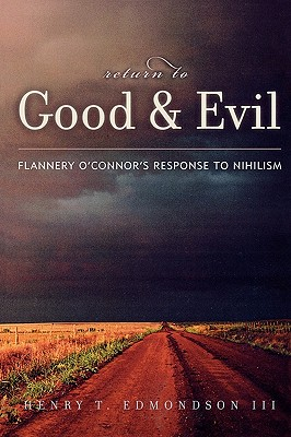 Return to Good and Evil: Flannery O'Connor's Response to Nihilism, HENRY T. EDMONDSON III