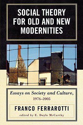 Social Theory for Old and New Modernities: Essays on Society and Culture, 1976-2005, Ferrarotti, Franco