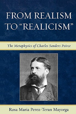 From Realism to 'Realicism': The Metaphysics of Charles Sanders Peirce, Rosa Maria Perez-Teran Mayorga (Author)