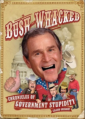 Bush-Whacked: Chronicles of Government Stupidity, Gregory, Leland