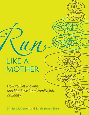 Run Like a Mother: How to Get Moving--and Not Lose Your Family, Job, or Sanity, Sarah Bowen Shea, Dimity McDowell