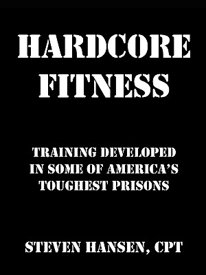 Hard Core Fitness: Training Developed in Some of America's Toughest Prisons, Hansen, Steven