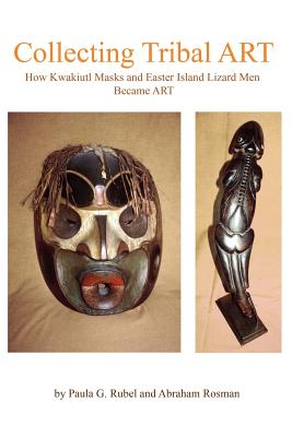 Collecting Tribal Art: How Northwest Coast Masks and Easter Island Lizard Men Become Tribal Art, Rosman, Abraham