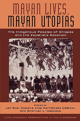 Image for Mayan Lives, Mayan Utopias: The Indigenous Peoples of Chiapas and the Zapatista Rebellion