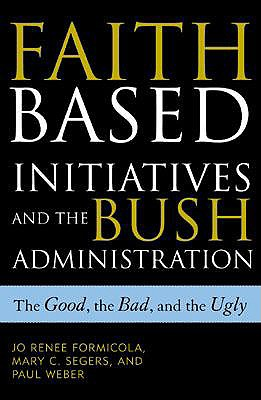 Faith-Based Initiatives and the Bush Administration: The Good, the Bad, and the Ugly, Formicola, Jo Renee; Segers, Mary C.; Weber, Paul