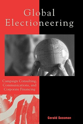 Global Electioneering: Campaign Consulting Communications & Corporate Financing (Critical Media Studies), Gerald Sussman