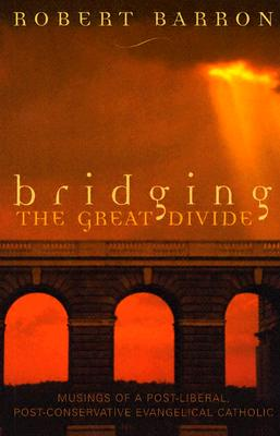 Bridging the Great Divide: Musings of a Post-Liberal, Post-Conservative Evangelical Catholic, Barron, Robert