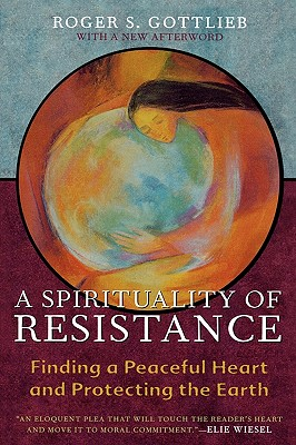 A Spirituality of Resistance: Finding a Peaceful Heart and Protecting the Earth, Gottlieb, Roger S.