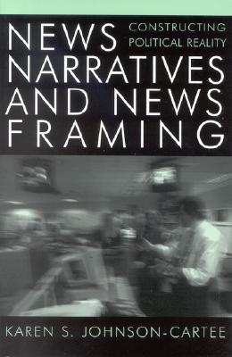 News Narratives and News Framing: Constructing Political Reality (Communication, Media, and Politics), Johnson-Cartee, Karen S.