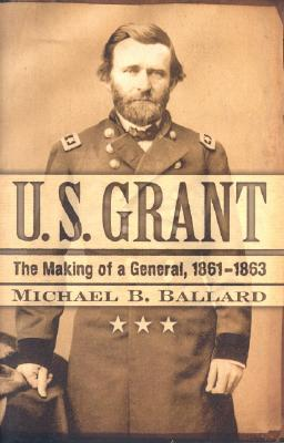 U. S. Grant: The Making of a General, 1861?1863 (The American Crisis Series: Books on the Civil War Era), Ballard, Michael B.