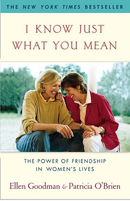 I Know Just What You Mean: The Power of Friendship in Women's Lives, Goodman,Ellen/O'Brien,Patricia