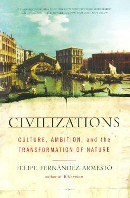 Civilizations: Culture, Ambition, and the Transformation of Nature, Fernandez-Armesto, Felipe