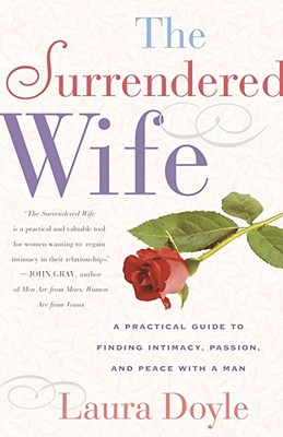 The Surrendered Wife : A Practical Guide to Finding Intimacy, Passion, and Peace with Your Man, LAURA DOYLE
