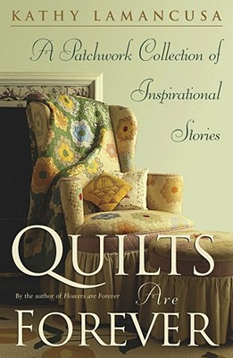 Quilts Are Forever: A Patchwork Collection of Inspirational Stories, Kathy Lamancusa