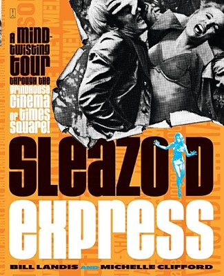 Sleazoid Express: A Mind-Twisting Tour Through the Grindhouse Cinema of Times Square, Landis, Bill; Clifford, Michelle