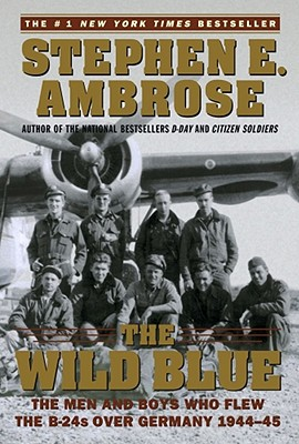 The Wild Blue : The Men and Boys Who Flew the B-24s Over Germany 1944-45, Stephen E. Ambrose