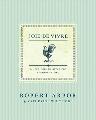 JOIE DE VIVRE SIMPLE FRENCH STYLE FOR EVERYDAY LIVING, ARBOR, ROBERT