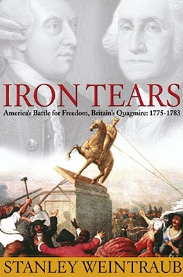 Iron Tears: America's Battle for Freedom, Britain's Quagmire: 1775-1783, Weintraub, Stanley