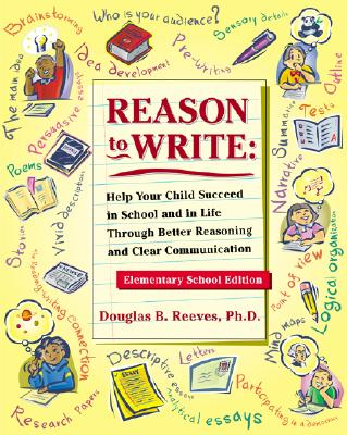 Image for Reason to Write: Help Your Child Succeed in School and Life Through Better Reasoning and Clear Communication, Elementary School Edition