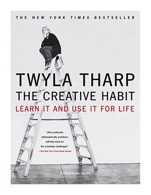 The Creative Habit: Learn It and Use It for Life, Twyla Tharp