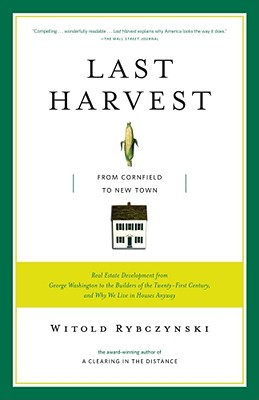 Last Harvest: From Cornfield to New Town: Real Estate Development from George Washington to the Builders of the Twenty-First Century, and Why We Live in Houses Anyway, Rybczynski, Witold