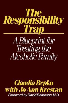 The Responsibility Trap: A Blueprint for Treating the Alcoholic Family, Claudia Bepko