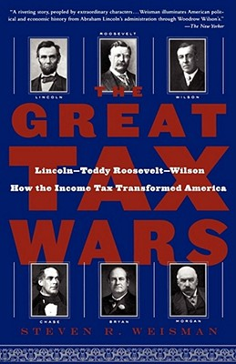 The Great Tax Wars: Lincoln--Teddy Roosevelt--Wilson  How the Income Tax Transformed America, Weisman, Steven R.