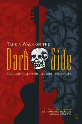 Take a Walk on the Dark Side: Rock and Roll Myths, Legends, and Curses, Patterson, R. Gary