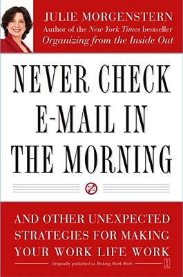 Never Check E-mail in the Morning : And Other Unexpected Strategies for Making Your Work Life Work, JULIE MORGENSTERN