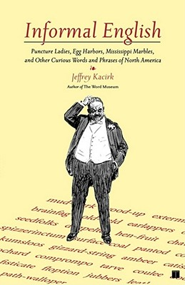 Informal English: Puncture Ladies, Egg Harbors, Mississippi Marbles, and Other Curious Words and Phrases of North America, Kacirk, Jeffrey