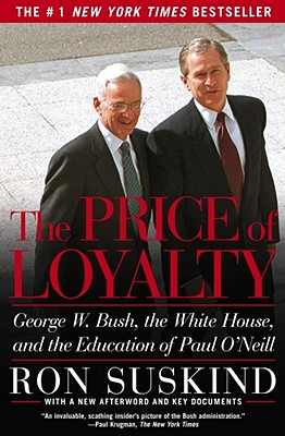 The Price of Loyalty: George W. Bush, the White House, and the Education of Paul O'Neill, Suskind, Ron
