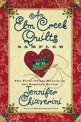 An Elm Creek Quilts Sampler: The First Three Novels in the Popular Series (Elm Creek Quilters Novels), Jennifer Chiaverini