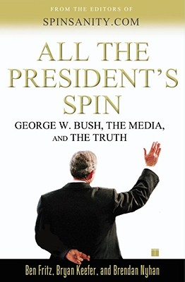 """All the President's Spin: George W. Bush, the Media, and the Truth"", ""Fritz, Ben, Keefer, Bryan, Nyhan, Brendan"""